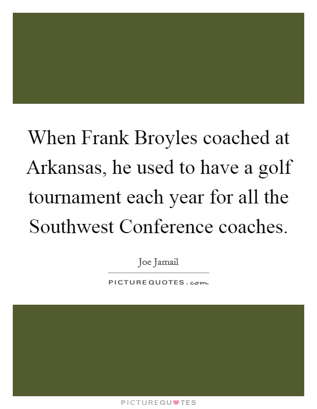 When Frank Broyles coached at Arkansas, he used to have a golf tournament each year for all the Southwest Conference coaches. Picture Quote #1