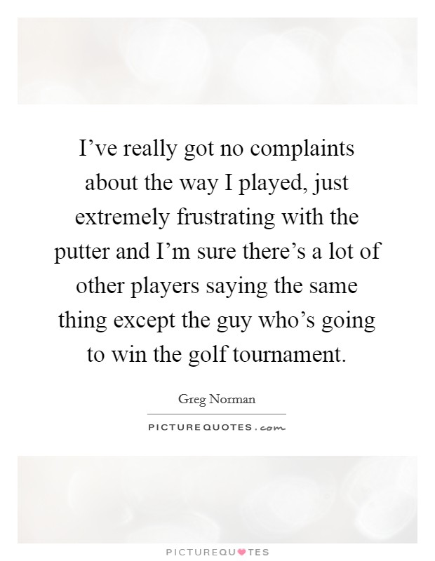 I've really got no complaints about the way I played, just extremely frustrating with the putter and I'm sure there's a lot of other players saying the same thing except the guy who's going to win the golf tournament Picture Quote #1