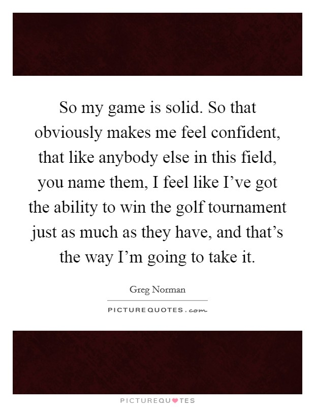 So my game is solid. So that obviously makes me feel confident, that like anybody else in this field, you name them, I feel like I've got the ability to win the golf tournament just as much as they have, and that's the way I'm going to take it Picture Quote #1