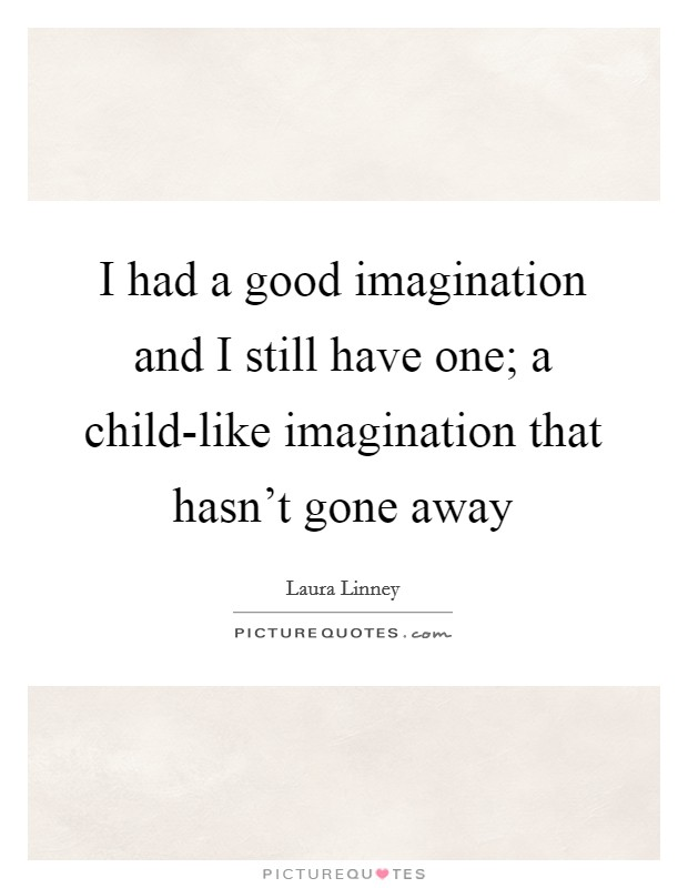 I had a good imagination and I still have one; a child-like imagination that hasn't gone away Picture Quote #1