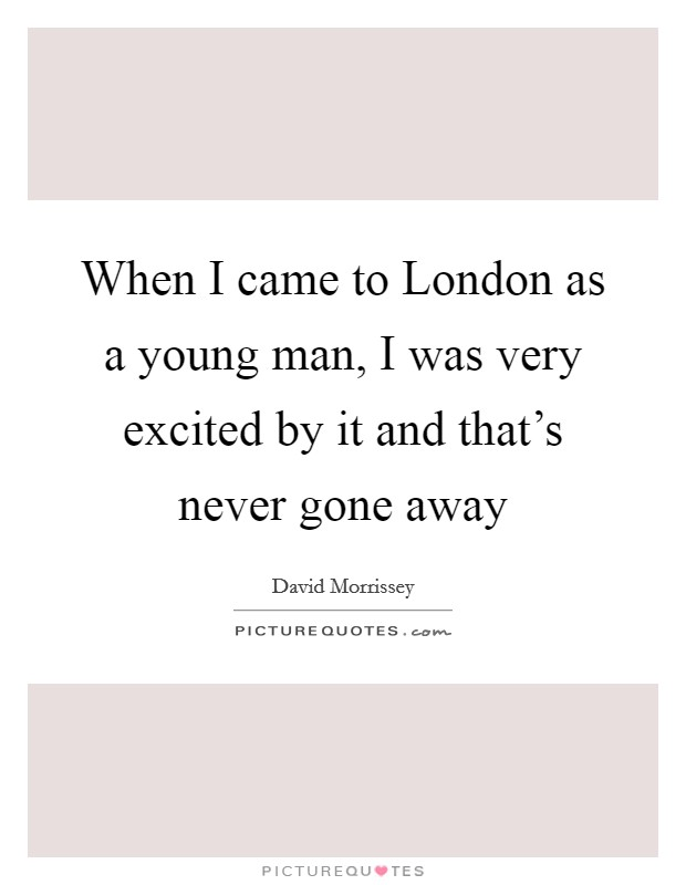 When I came to London as a young man, I was very excited by it and that's never gone away Picture Quote #1