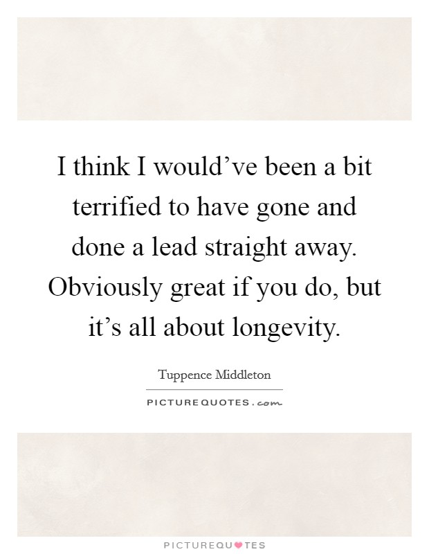I think I would've been a bit terrified to have gone and done a lead straight away. Obviously great if you do, but it's all about longevity Picture Quote #1