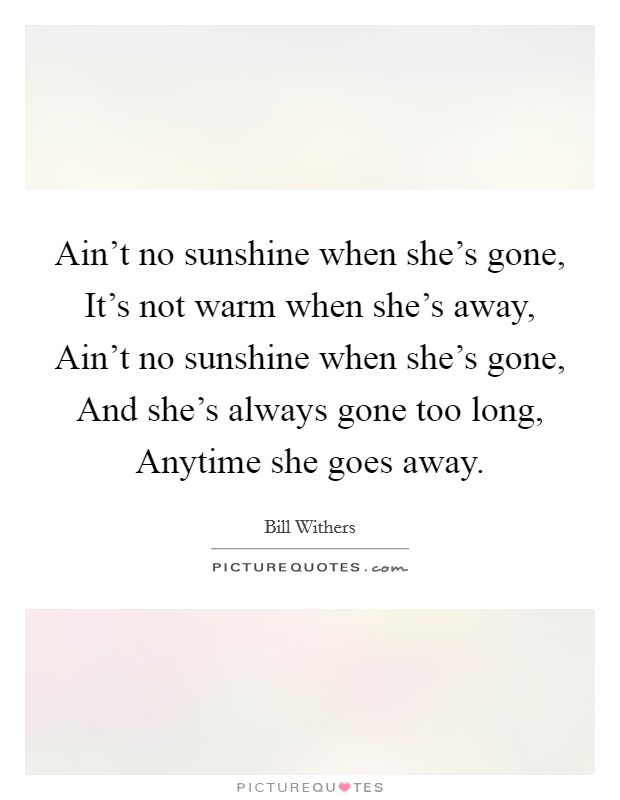 Ain't no sunshine when she's gone, It's not warm when she's away, Ain't no sunshine when she's gone, And she's always gone too long, Anytime she goes away Picture Quote #1