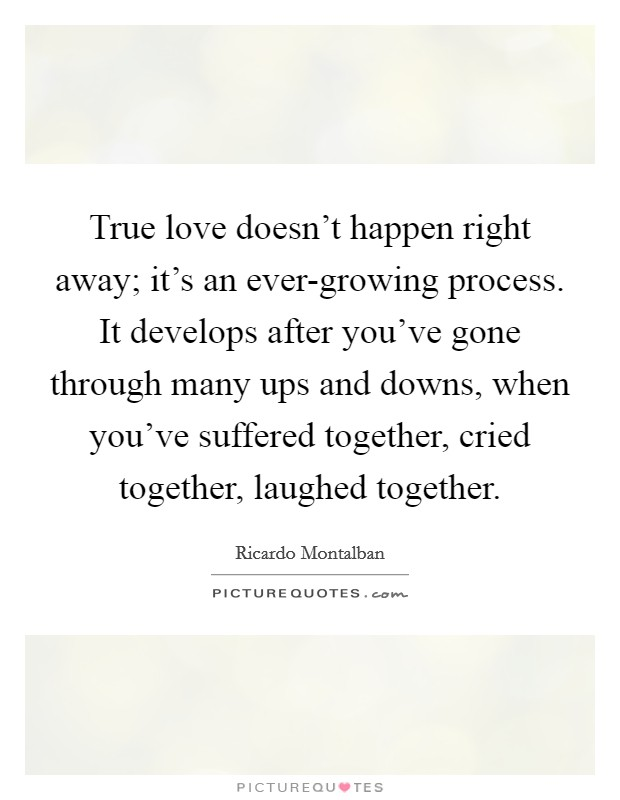 True love doesn't happen right away; it's an ever-growing process. It develops after you've gone through many ups and downs, when you've suffered together, cried together, laughed together. Picture Quote #1