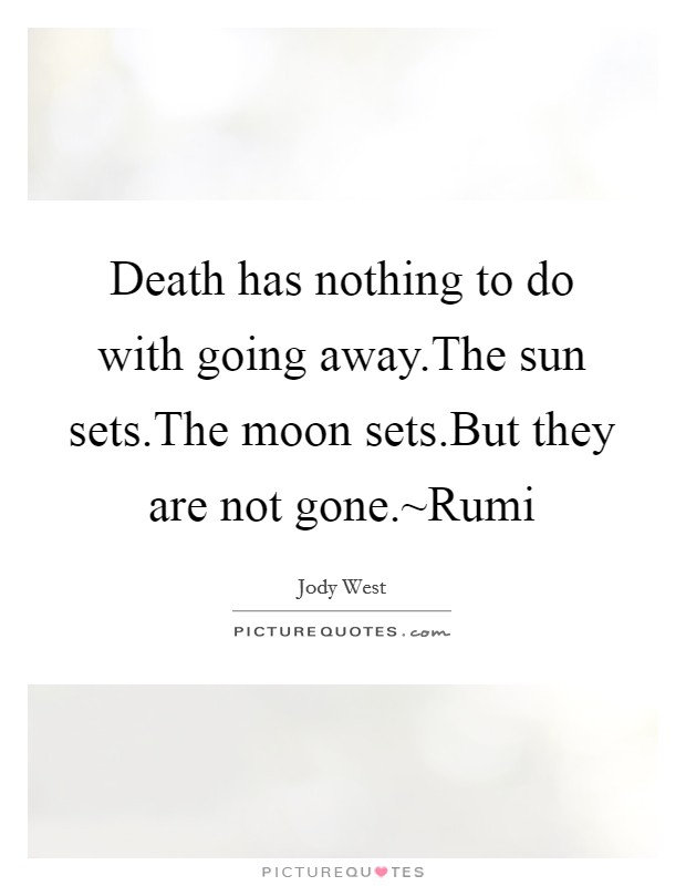 Death has nothing to do with going away.The sun sets.The moon sets.But they are not gone.~Rumi Picture Quote #1