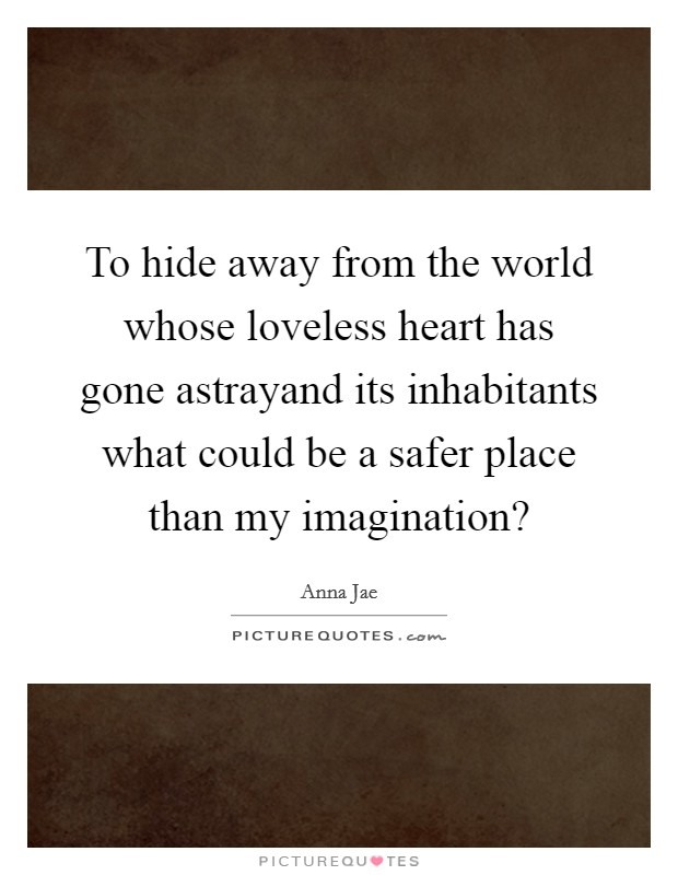 To hide away from the world whose loveless heart has gone astrayand its inhabitants what could be a safer place than my imagination? Picture Quote #1