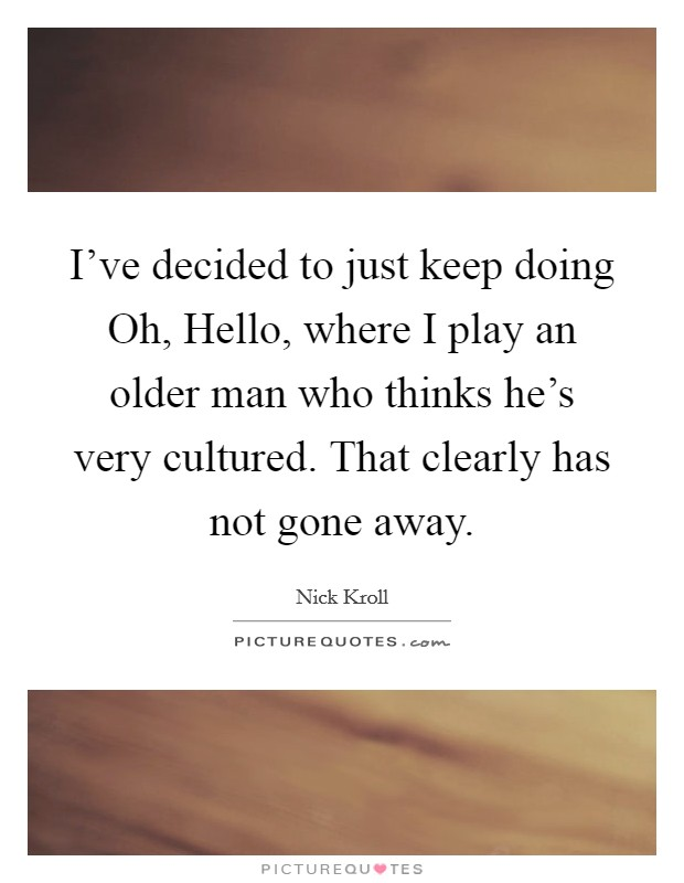 I've decided to just keep doing Oh, Hello, where I play an older man who thinks he's very cultured. That clearly has not gone away Picture Quote #1