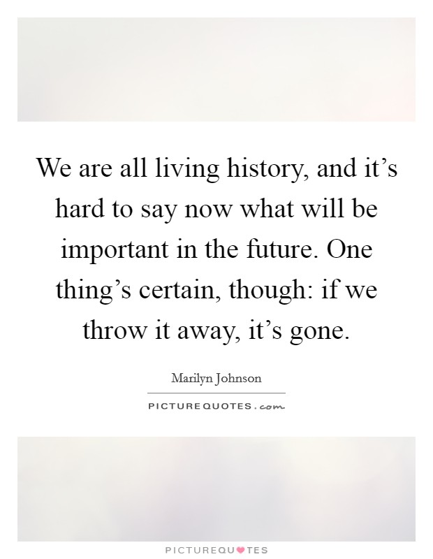 We are all living history, and it's hard to say now what will be important in the future. One thing's certain, though: if we throw it away, it's gone Picture Quote #1