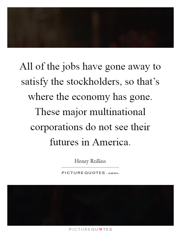 All of the jobs have gone away to satisfy the stockholders, so that's where the economy has gone. These major multinational corporations do not see their futures in America Picture Quote #1
