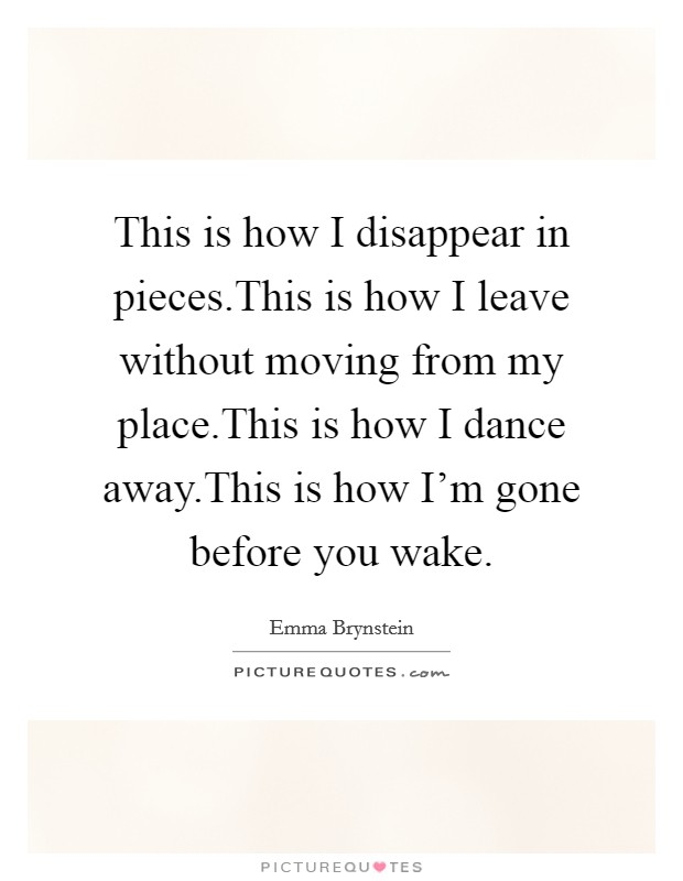 This is how I disappear in pieces.This is how I leave without moving from my place.This is how I dance away.This is how I'm gone before you wake Picture Quote #1