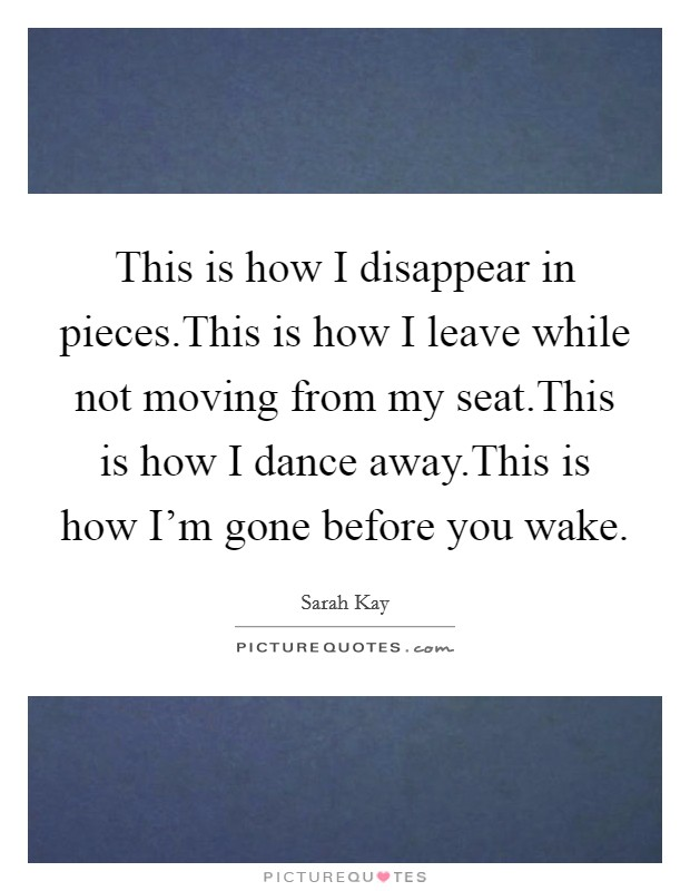 This is how I disappear in pieces.This is how I leave while not moving from my seat.This is how I dance away.This is how I'm gone before you wake Picture Quote #1