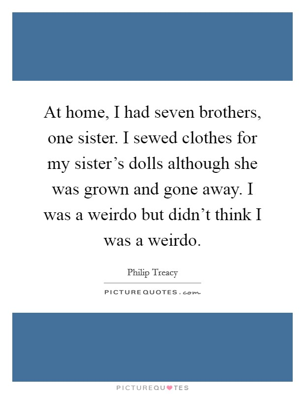 At home, I had seven brothers, one sister. I sewed clothes for my sister's dolls although she was grown and gone away. I was a weirdo but didn't think I was a weirdo Picture Quote #1