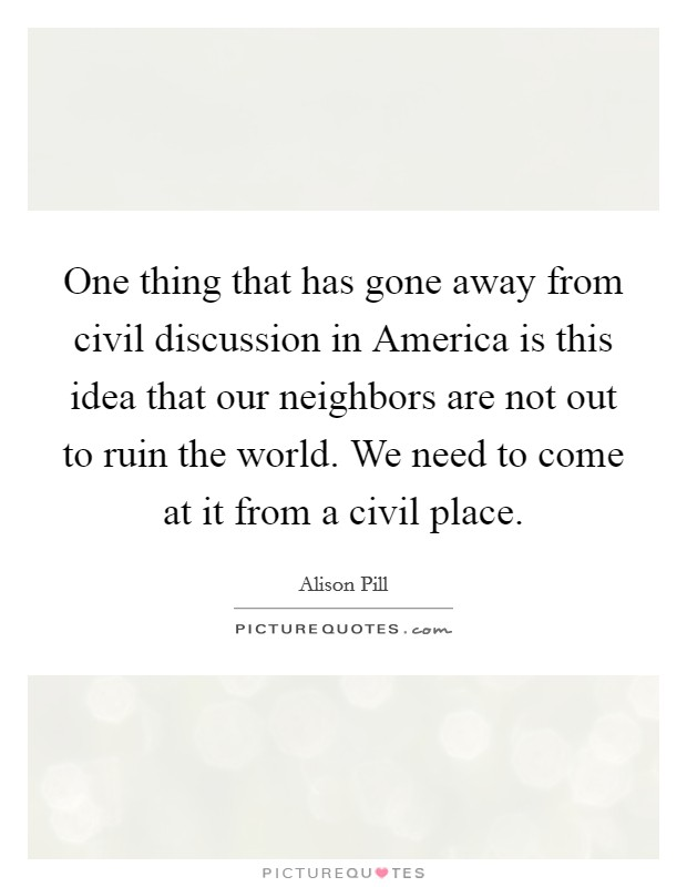 One thing that has gone away from civil discussion in America is this idea that our neighbors are not out to ruin the world. We need to come at it from a civil place Picture Quote #1