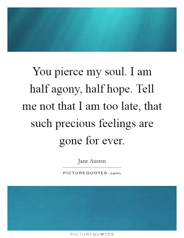 You pierce my soul. I am half agony, half hope. Tell me not that I am too late, that such precious feelings are gone for ever Picture Quote #1
