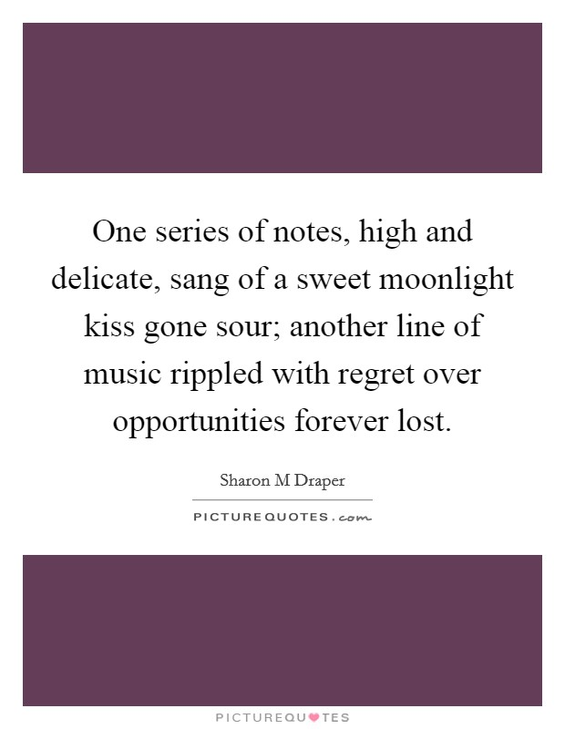 One series of notes, high and delicate, sang of a sweet moonlight kiss gone sour; another line of music rippled with regret over opportunities forever lost. Picture Quote #1