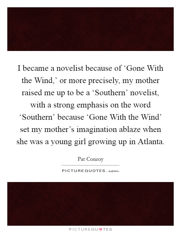 I became a novelist because of 'Gone With the Wind,' or more precisely, my mother raised me up to be a 'Southern' novelist, with a strong emphasis on the word 'Southern' because 'Gone With the Wind' set my mother's imagination ablaze when she was a young girl growing up in Atlanta Picture Quote #1