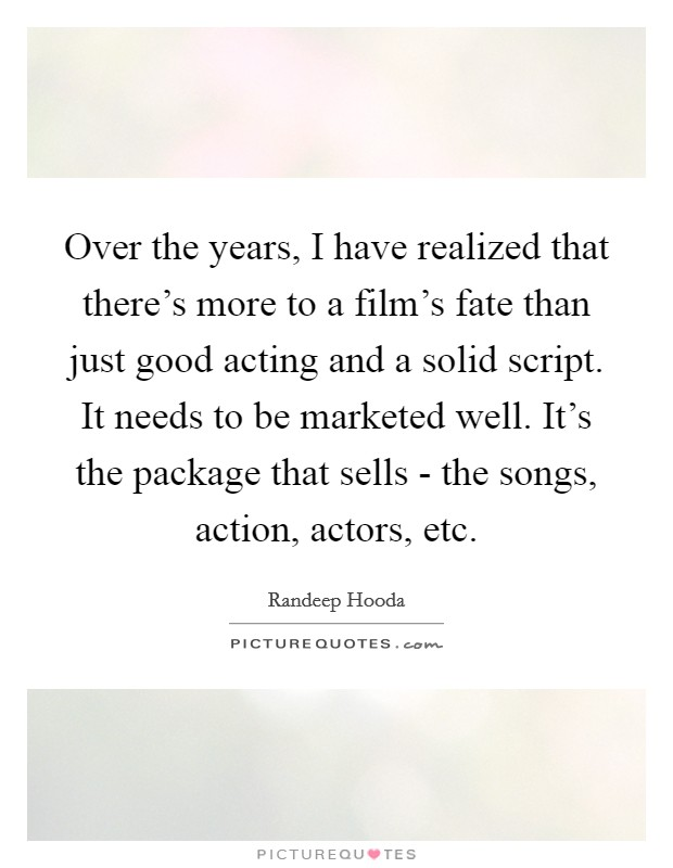 Over the years, I have realized that there's more to a film's fate than just good acting and a solid script. It needs to be marketed well. It's the package that sells - the songs, action, actors, etc Picture Quote #1