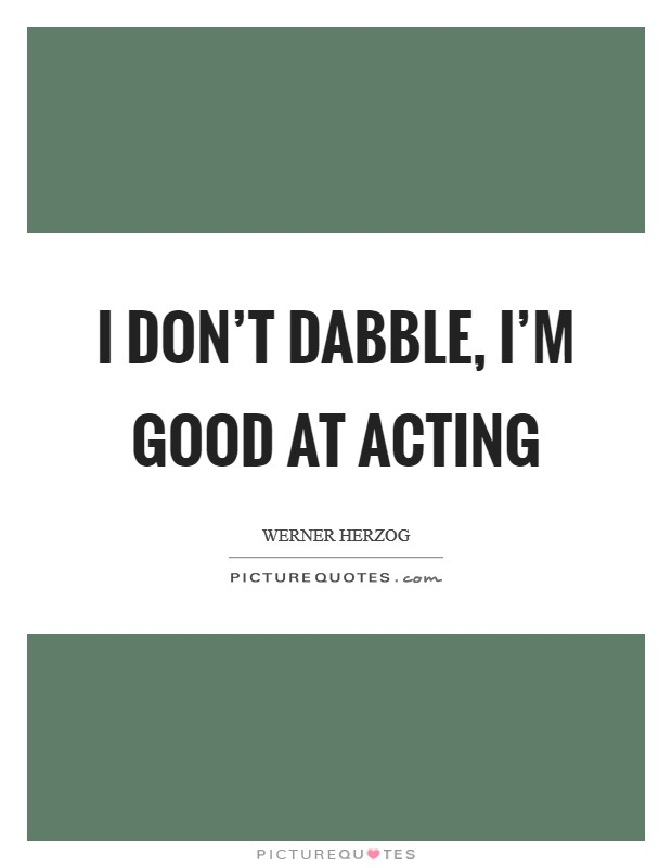 I don't dabble, I'm good at acting Picture Quote #1