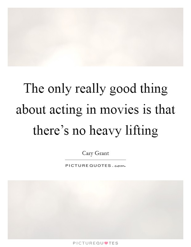 The only really good thing about acting in movies is that there's no heavy lifting Picture Quote #1