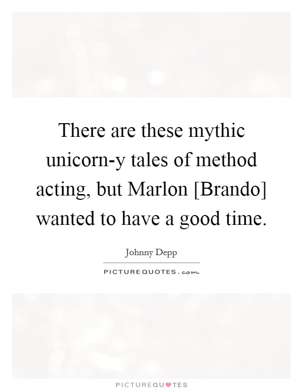 There are these mythic unicorn-y tales of method acting, but Marlon [Brando] wanted to have a good time Picture Quote #1