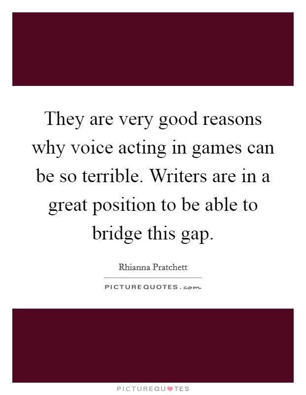 They are very good reasons why voice acting in games can be so terrible. Writers are in a great position to be able to bridge this gap Picture Quote #1