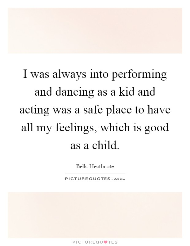 I was always into performing and dancing as a kid and acting was a safe place to have all my feelings, which is good as a child Picture Quote #1