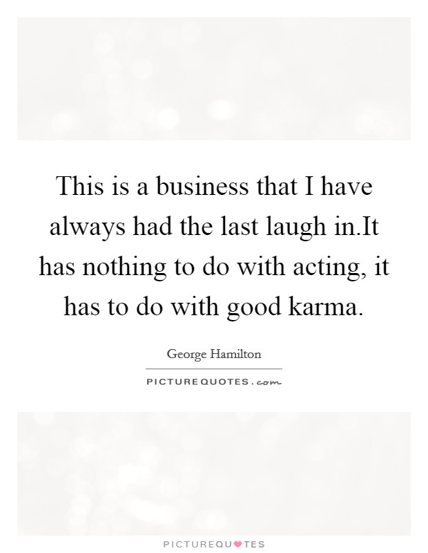 This is a business that I have always had the last laugh in.It has nothing to do with acting, it has to do with good karma Picture Quote #1
