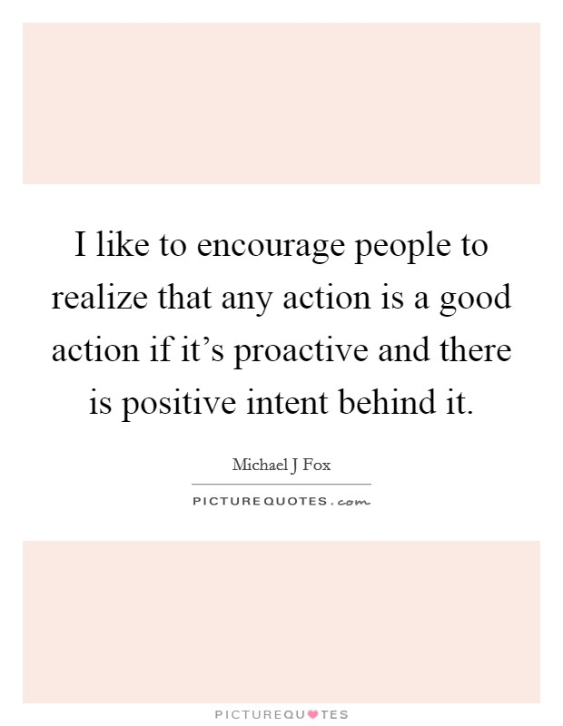 I like to encourage people to realize that any action is a good action if it's proactive and there is positive intent behind it Picture Quote #1