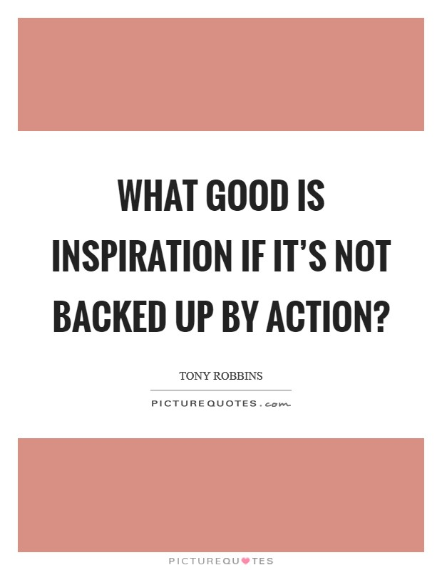 What good is inspiration if it's not backed up by action? Picture Quote #1