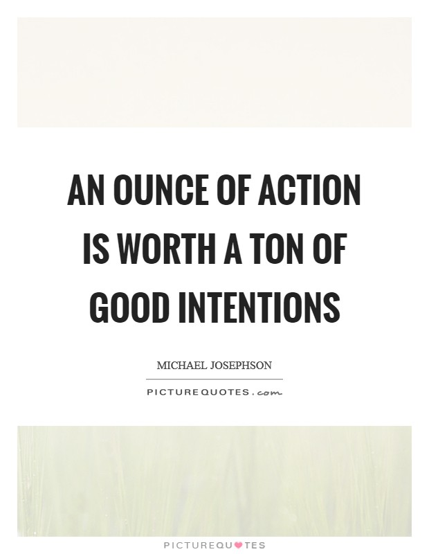 An ounce of action is worth a ton of good intentions Picture Quote #1
