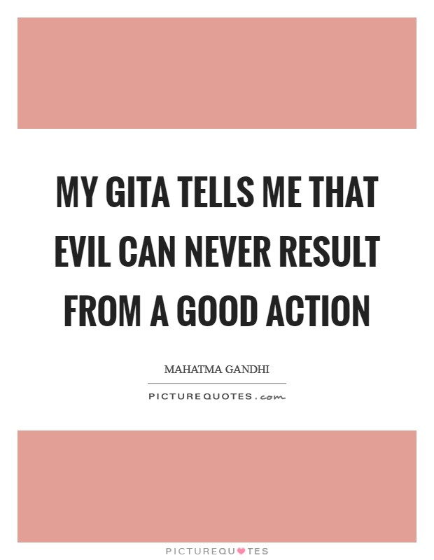 My Gita tells me that evil can never result from a good action Picture Quote #1