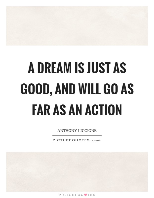 A dream is just as good, and will go as far as an action Picture Quote #1