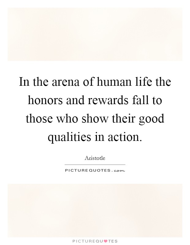 In the arena of human life the honors and rewards fall to those who show their good qualities in action Picture Quote #1