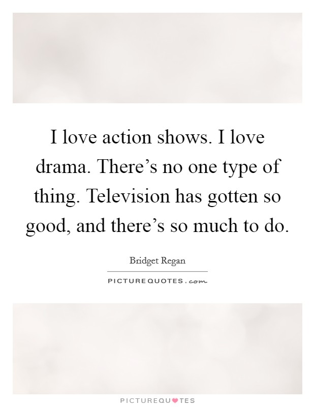 I love action shows. I love drama. There's no one type of thing. Television has gotten so good, and there's so much to do. Picture Quote #1