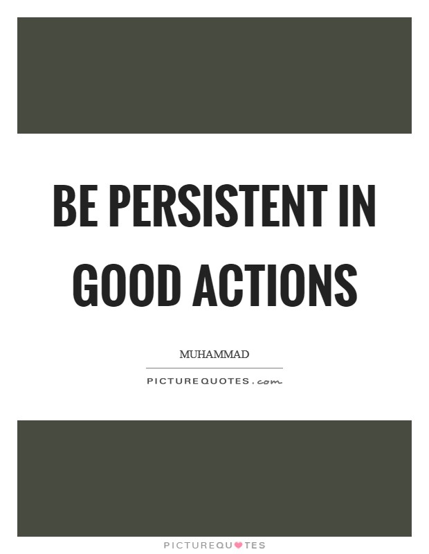 Be persistent in good actions Picture Quote #1
