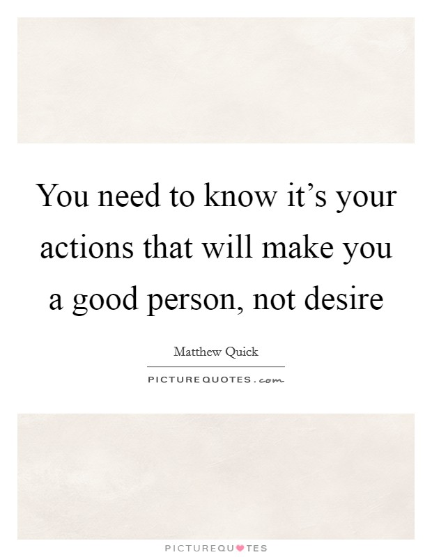 You need to know it's your actions that will make you a good person, not desire Picture Quote #1