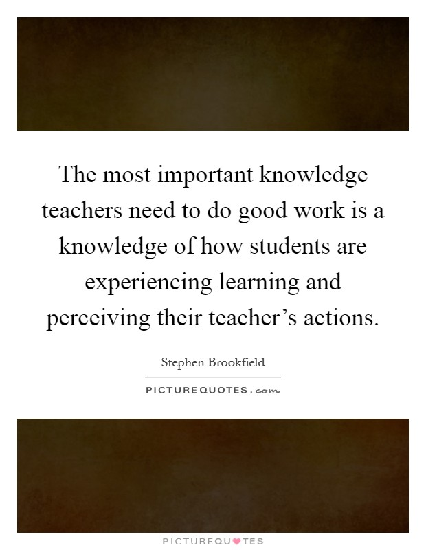 The most important knowledge teachers need to do good work is a knowledge of how students are experiencing learning and perceiving their teacher's actions Picture Quote #1