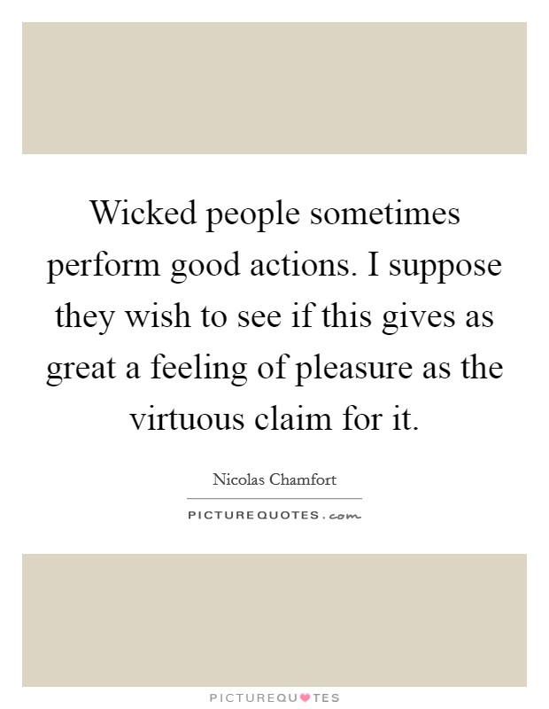 Wicked people sometimes perform good actions. I suppose they wish to see if this gives as great a feeling of pleasure as the virtuous claim for it. Picture Quote #1