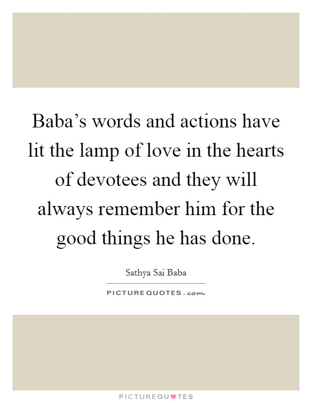 Baba's words and actions have lit the lamp of love in the hearts of devotees and they will always remember him for the good things he has done Picture Quote #1