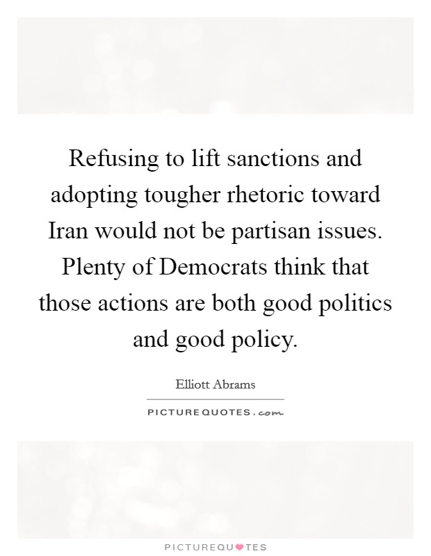 Refusing to lift sanctions and adopting tougher rhetoric toward Iran would not be partisan issues. Plenty of Democrats think that those actions are both good politics and good policy Picture Quote #1