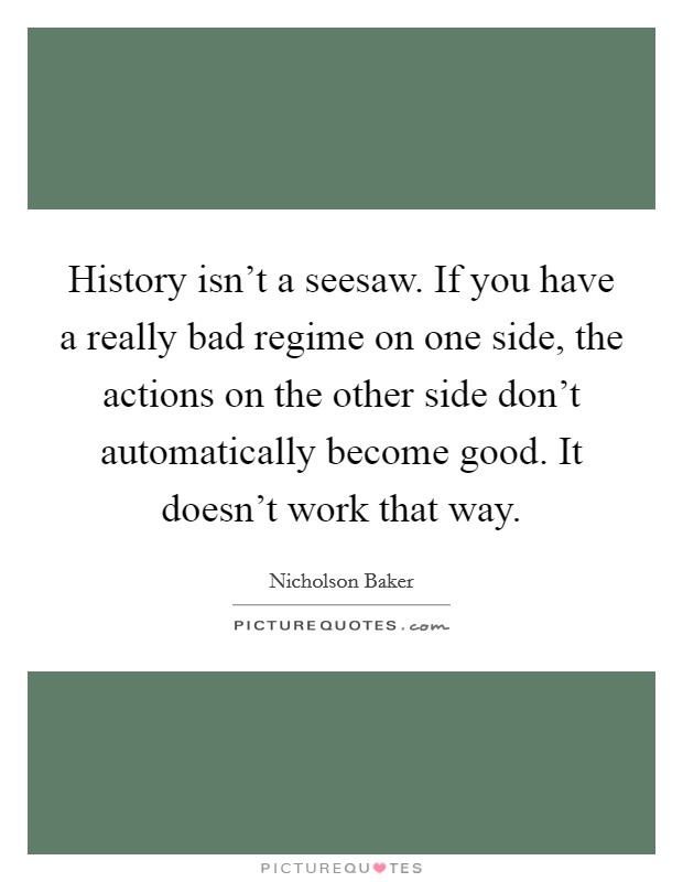 History isn't a seesaw. If you have a really bad regime on one side, the actions on the other side don't automatically become good. It doesn't work that way. Picture Quote #1