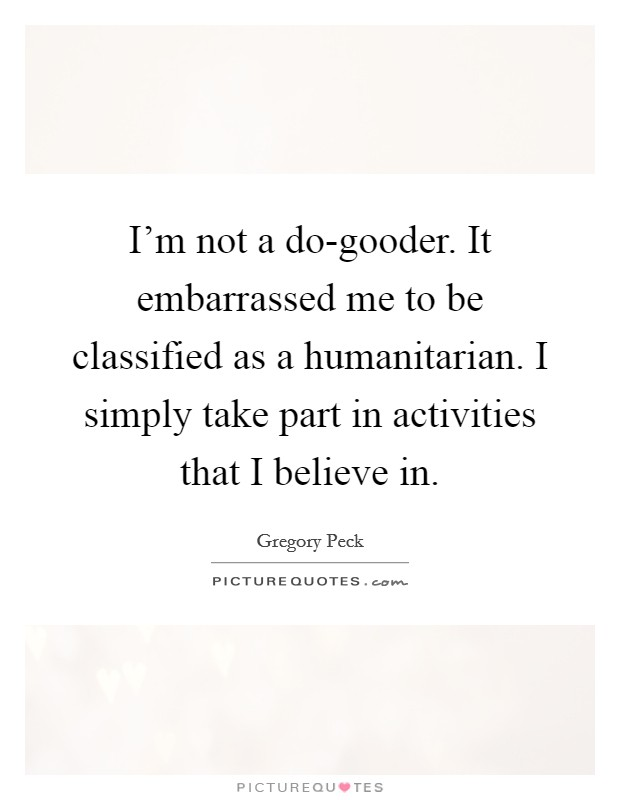 I'm not a do-gooder. It embarrassed me to be classified as a humanitarian. I simply take part in activities that I believe in. Picture Quote #1