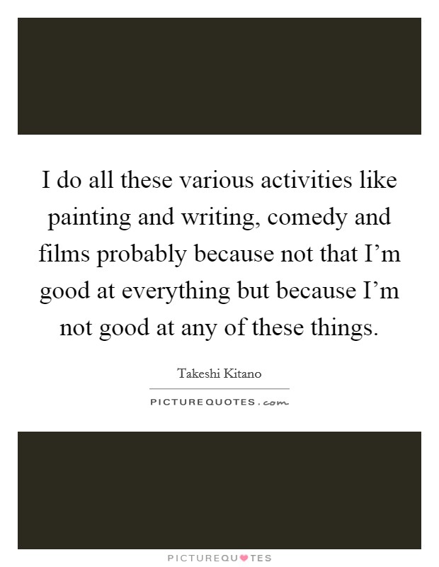 I do all these various activities like painting and writing, comedy and films probably because not that I'm good at everything but because I'm not good at any of these things Picture Quote #1