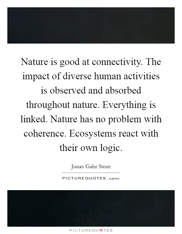 Nature is good at connectivity. The impact of diverse human activities is observed and absorbed throughout nature. Everything is linked. Nature has no problem with coherence. Ecosystems react with their own logic Picture Quote #1