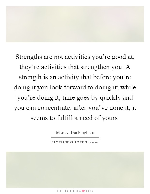 Strengths are not activities you're good at, they're activities that strengthen you. A strength is an activity that before you're doing it you look forward to doing it; while you're doing it, time goes by quickly and you can concentrate; after you've done it, it seems to fulfill a need of yours. Picture Quote #1