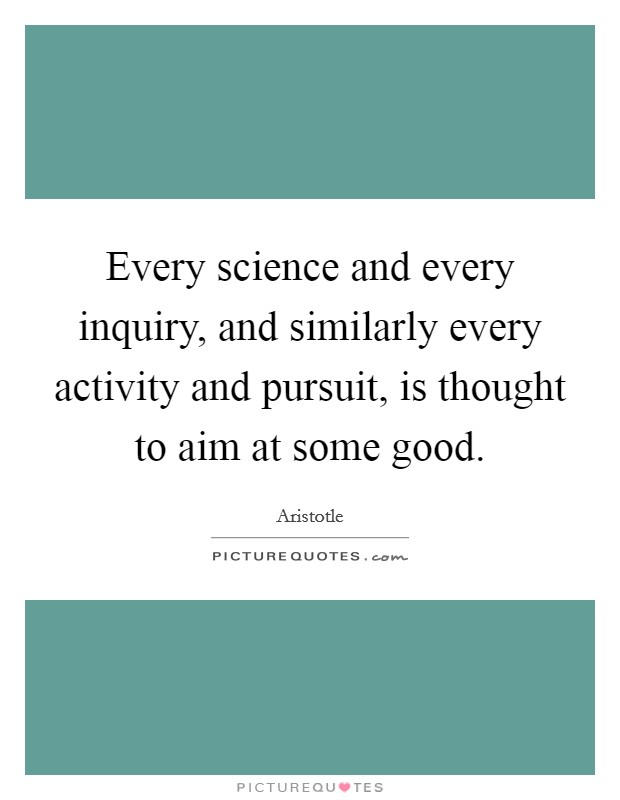 Every science and every inquiry, and similarly every activity and pursuit, is thought to aim at some good Picture Quote #1