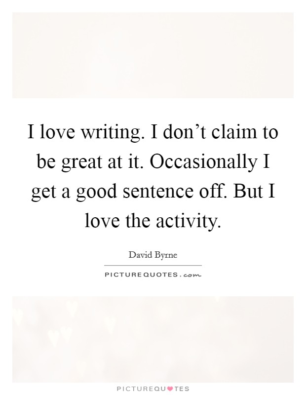 I love writing. I don't claim to be great at it. Occasionally I get a good sentence off. But I love the activity Picture Quote #1