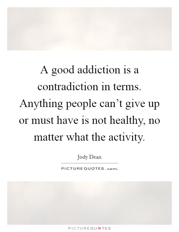 A good addiction is a contradiction in terms. Anything people can't give up or must have is not healthy, no matter what the activity. Picture Quote #1