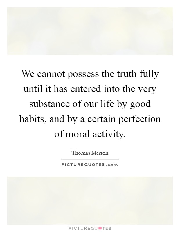 We cannot possess the truth fully until it has entered into the very substance of our life by good habits, and by a certain perfection of moral activity Picture Quote #1