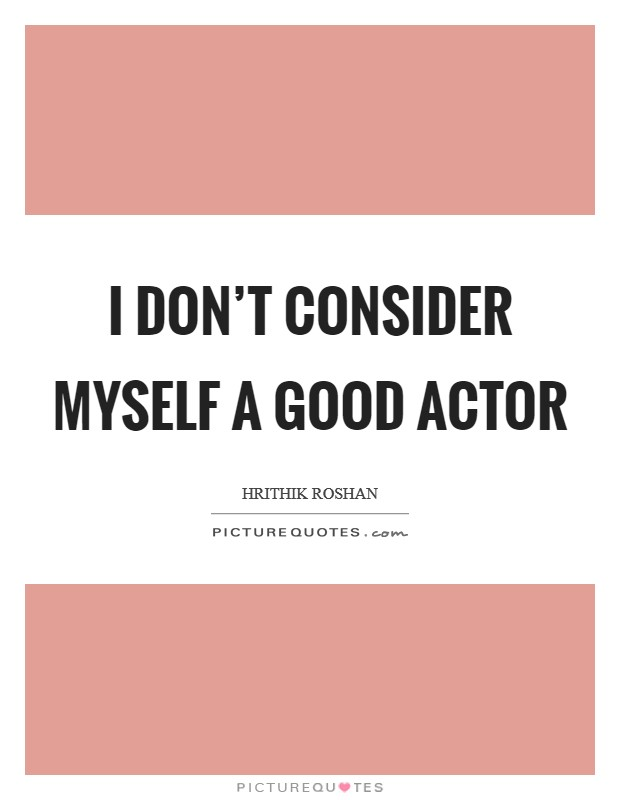 I don't consider myself a good actor Picture Quote #1